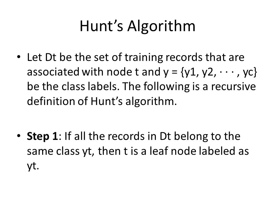 Hunt's Algorithm Let Dt be the set of training records that are associated with node t and y = {y1, y2, · · ·, yc} be the class labels. The following