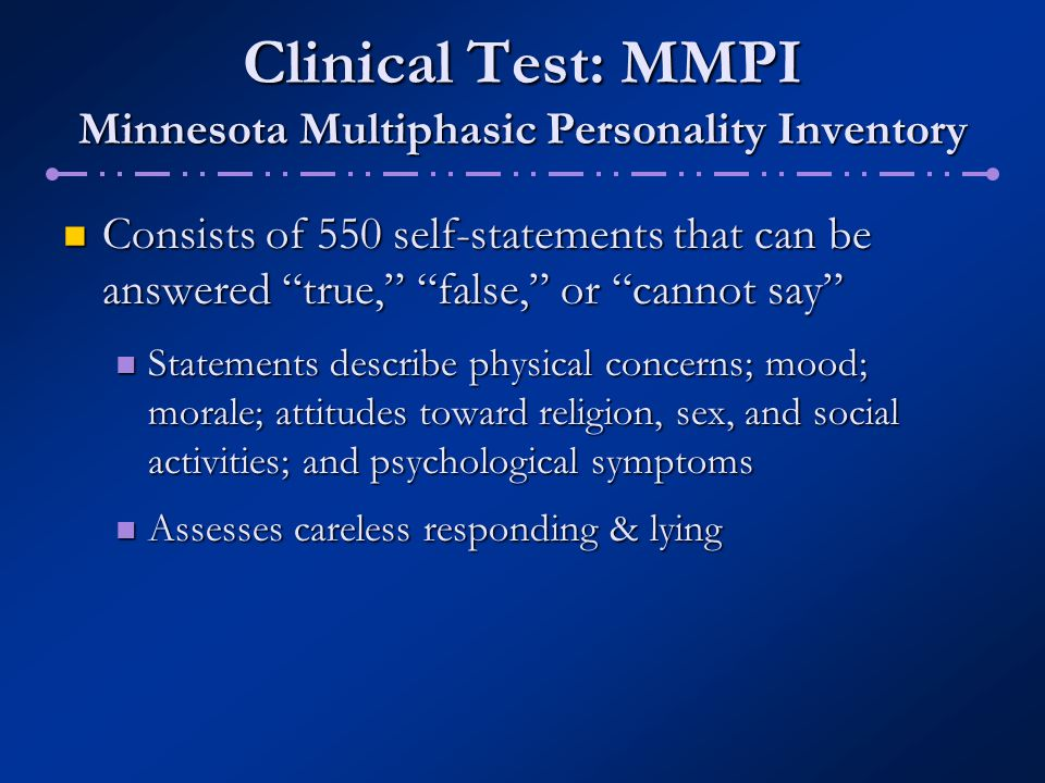 Clinical Test: MMPI Minnesota Multiphasic Personality Inventory Comprised of ten clinical scales: Comprised of ten clinical scales: Hypochondriasis (HS) Hypochondriasis (HS) Depression (D) Depression (D) Conversion hysteria (Hy) Conversion hysteria (Hy) Psychopathic deviate (PD) Psychopathic deviate (PD) Masculinity-femininity (Mf) Masculinity-femininity (Mf) Scores range from 0 – 120 Scores range from 0 – 120 Above 70 = deviant Above 70 = deviant Graphed to create a profile Graphed to create a profile Paranoia (P) Paranoia (P) Psychasthenia (Pt) Psychasthenia (Pt) Schizophrenia (Sc) Schizophrenia (Sc) Hypomania (Ma) Hypomania (Ma) Social introversion (Si) Social introversion (Si)