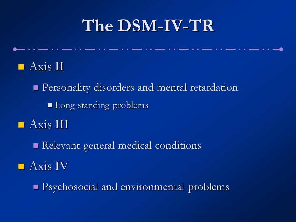 The DSM-IV-TR Axis V Axis V Global assessment of psychological, social, and occupational functioning (GAF) Global assessment of psychological, social, and occupational functioning (GAF) Current functioning and highest functioning in past year Current functioning and highest functioning in past year 0 – 100 scale 0 – 100 scale
