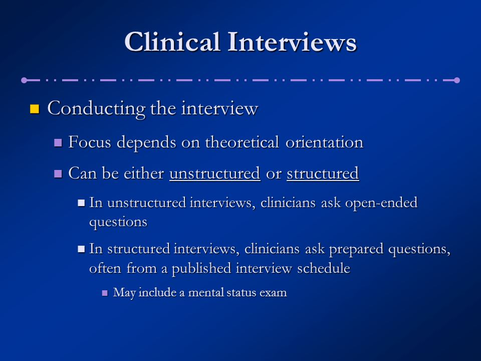 Clinical Interviews Limitations: Limitations: May lack validity or accuracy May lack validity or accuracy Interviewers may be biased or may make mistakes in judgment Interviewers may be biased or may make mistakes in judgment Interviews, particularly unstructured ones, may lack reliability Interviews, particularly unstructured ones, may lack reliability