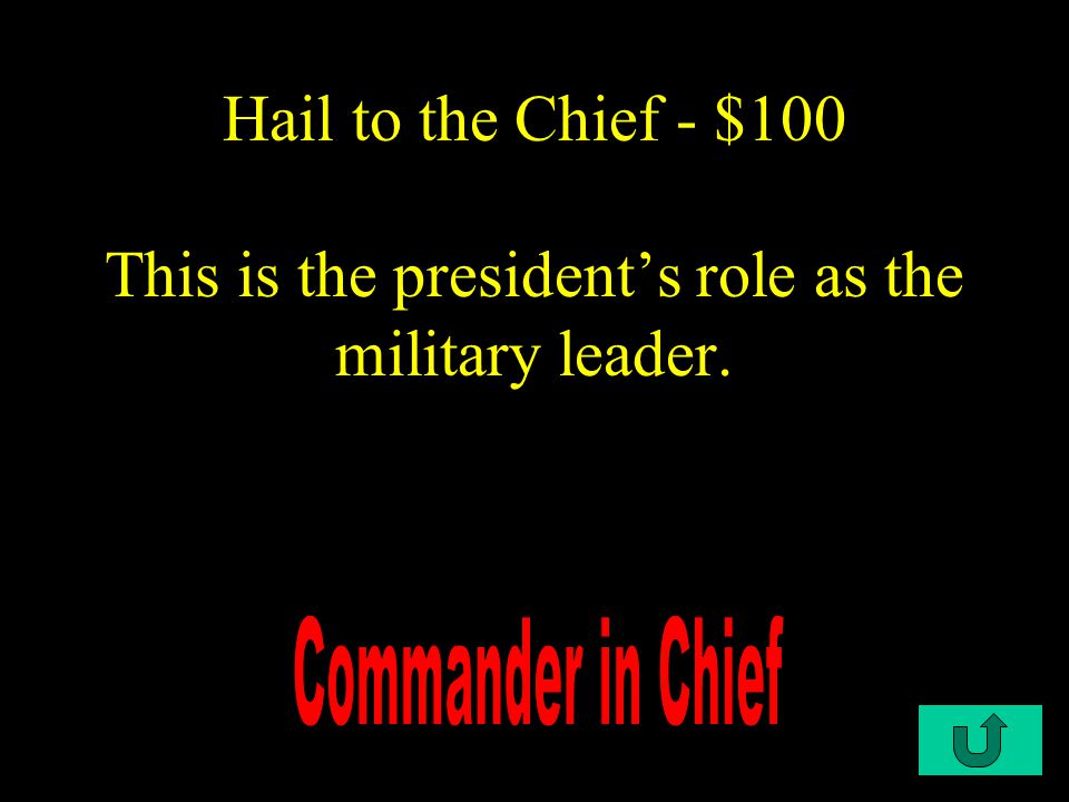 C1-$100 Hail to the Chief - $100 This is the president's role as the military leader.