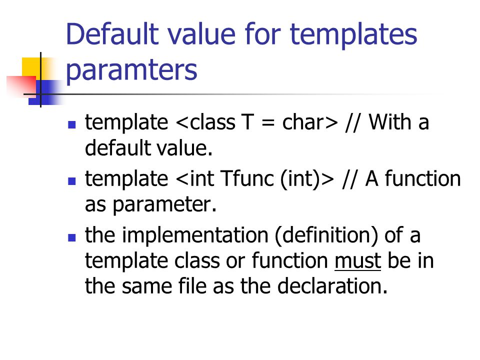 Default value for templates paramters template // With a default value. template // A function as parameter. the implementation (definition) of a temp
