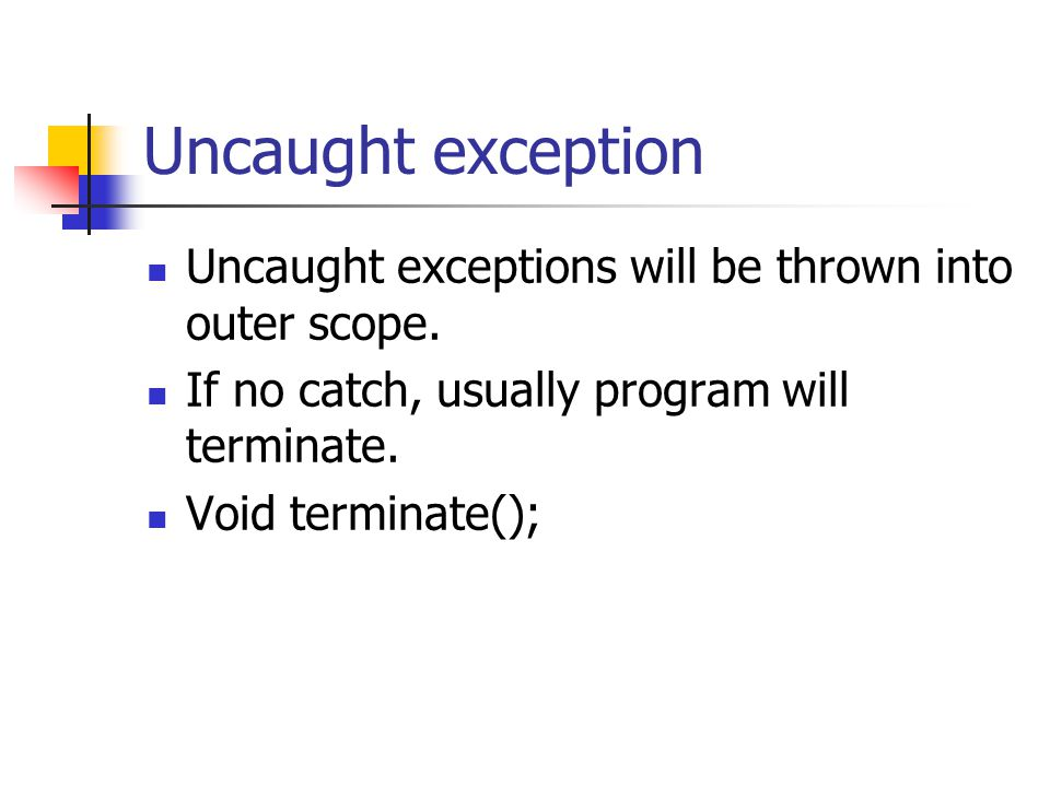 Uncaught exception Uncaught exceptions will be thrown into outer scope. If no catch, usually program will terminate. Void terminate();