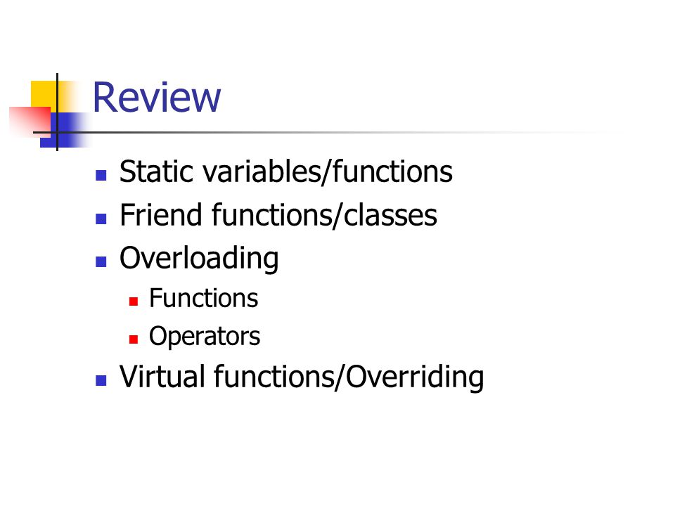 Review Static variables/functions Friend functions/classes Overloading Functions Operators Virtual functions/Overriding