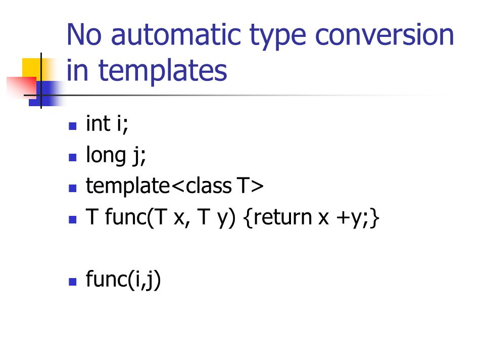No automatic type conversion in templates int i; long j; template T func(T x, T y) {return x +y;} func(i,j)