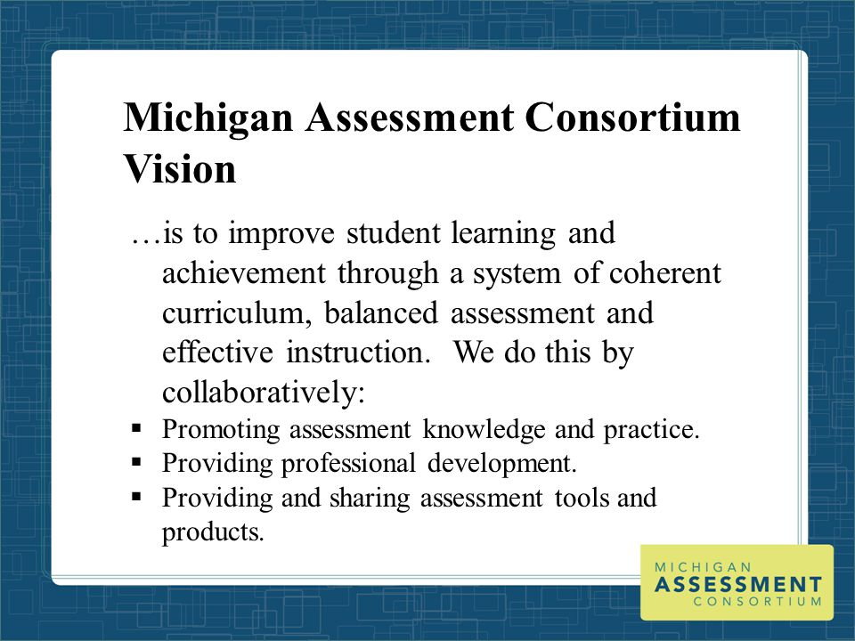 Michigan Assessment Consortium Vision …is to improve student learning and achievement through a system of coherent curriculum, balanced assessment and effective instruction.