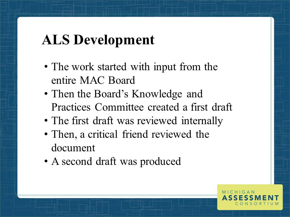 ALS Development The work started with input from the entire MAC Board Then the Board's Knowledge and Practices Committee created a first draft The first draft was reviewed internally Then, a critical friend reviewed the document A second draft was produced