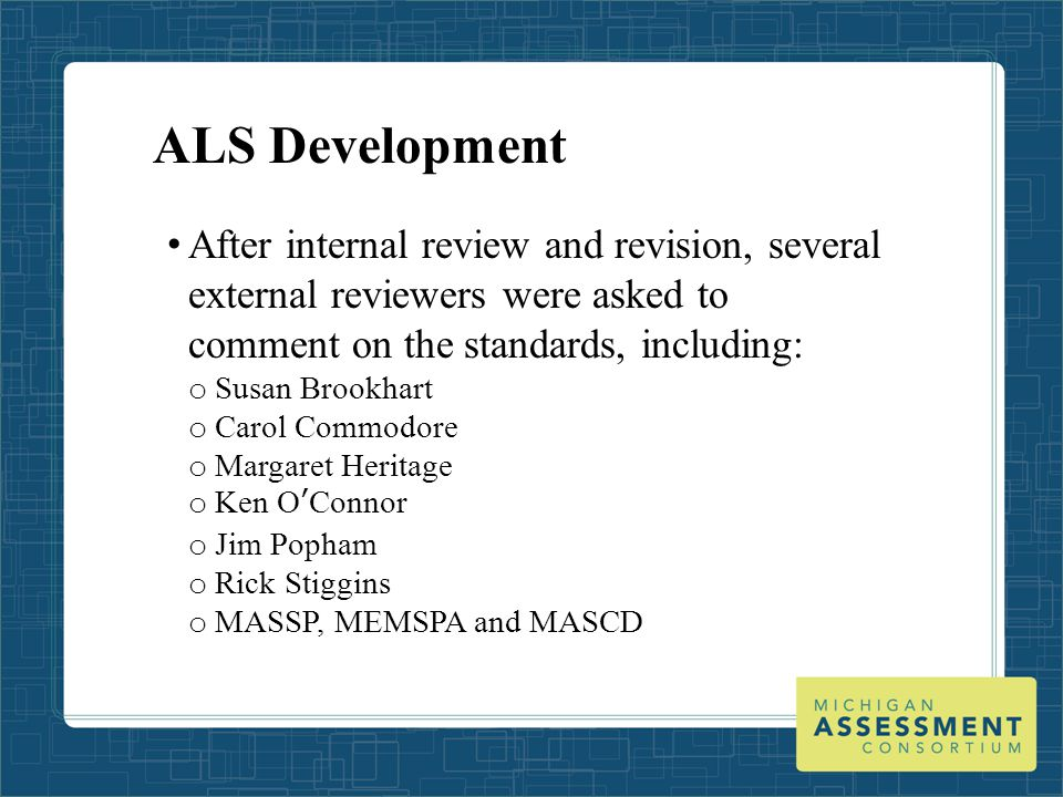 ALS Development After internal review and revision, several external reviewers were asked to comment on the standards, including: o Susan Brookhart o Carol Commodore o Margaret Heritage o Ken O'Connor o Jim Popham o Rick Stiggins o MASSP, MEMSPA and MASCD