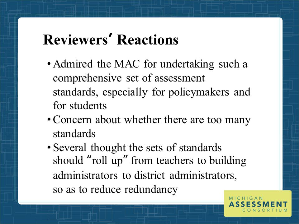 Reviewers' Reactions Admired the MAC for undertaking such a comprehensive set of assessment standards, especially for policymakers and for students Concern about whether there are too many standards Several thought the sets of standards should roll up from teachers to building administrators to district administrators, so as to reduce redundancy