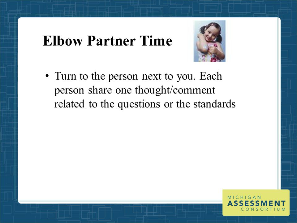 Elbow Partner Time Turn to the person next to you. Each person share one thought/comment related to the questions or the standards