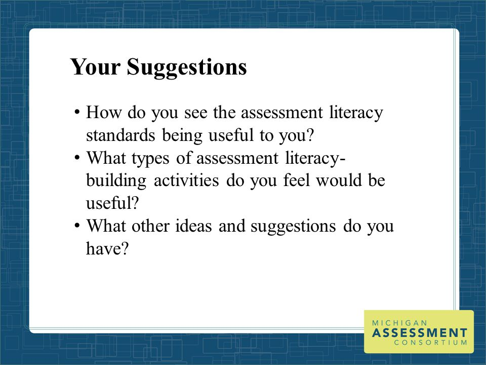 Your Suggestions How do you see the assessment literacy standards being useful to you? What types of assessment literacy- building activities do you f