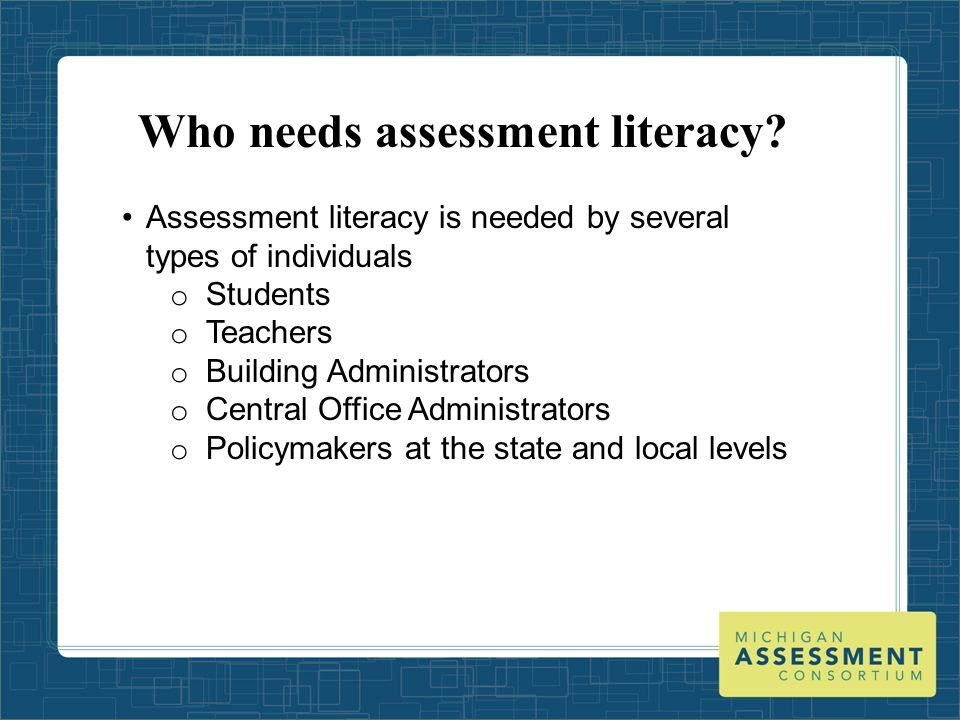 Who needs assessment literacy? Assessment literacy is needed by several types of individuals o Students o Teachers o Building Administrators o Central