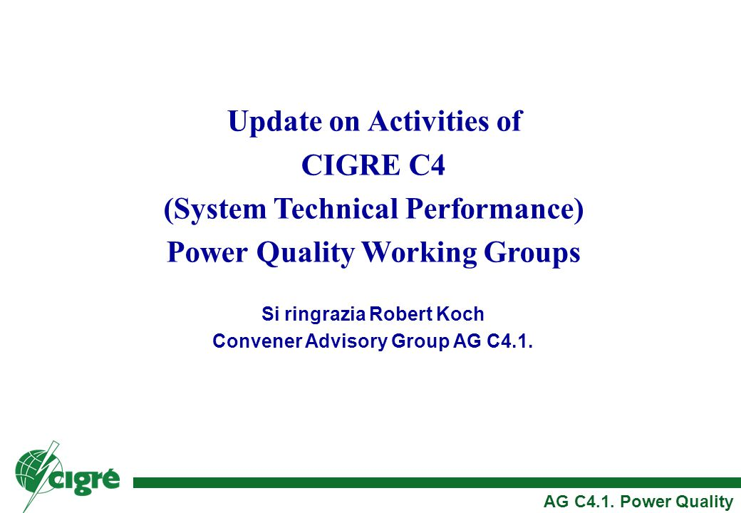 Update on Activities of CIGRE C4 (System Technical Performance) Power Quality Working Groups Si ringrazia Robert Koch Convener Advisory Group AG C4.1.