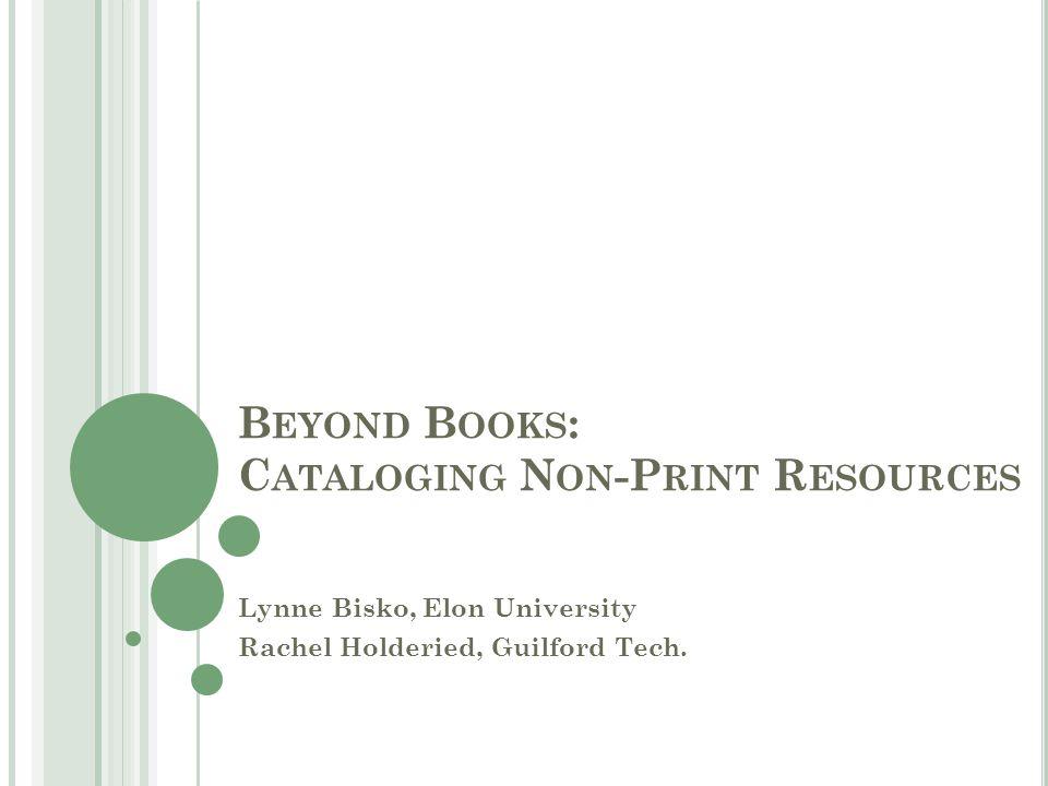 B EYOND B OOKS : C ATALOGING N ON -P RINT R ESOURCES Lynne Bisko, Elon University Rachel Holderied, Guilford Tech.