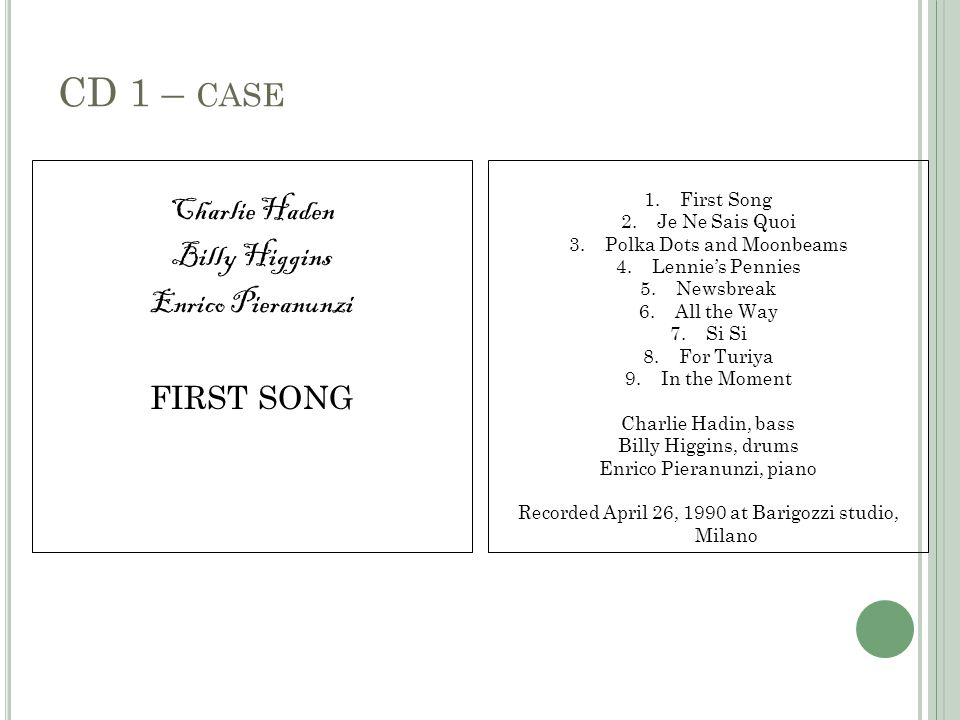 CD 1 – CASE Charlie Haden Billy Higgins Enrico Pieranunzi FIRST SONG 1.First Song 2.Je Ne Sais Quoi 3.Polka Dots and Moonbeams 4.Lennie's Pennies 5.Newsbreak 6.All the Way 7.Si Si 8.For Turiya 9.In the Moment Charlie Hadin, bass Billy Higgins, drums Enrico Pieranunzi, piano Recorded April 26, 1990 at Barigozzi studio, Milano
