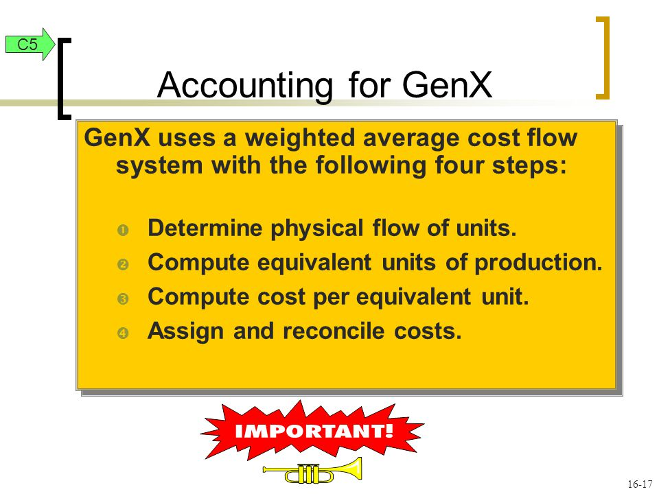 16-17 GenX uses a weighted average cost flow system with the following four steps:  Determine physical flow of units.