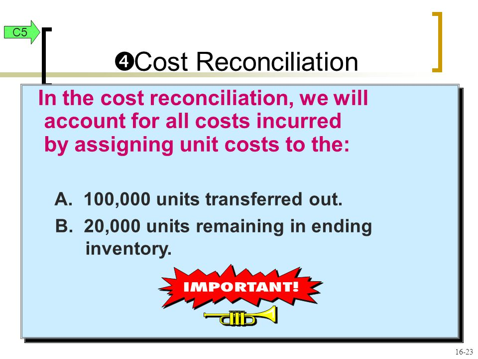 16-23 In the cost reconciliation, we will account for all costs incurred by assigning unit costs to the: A. 100,000 units transferred out. B. 20,000 u