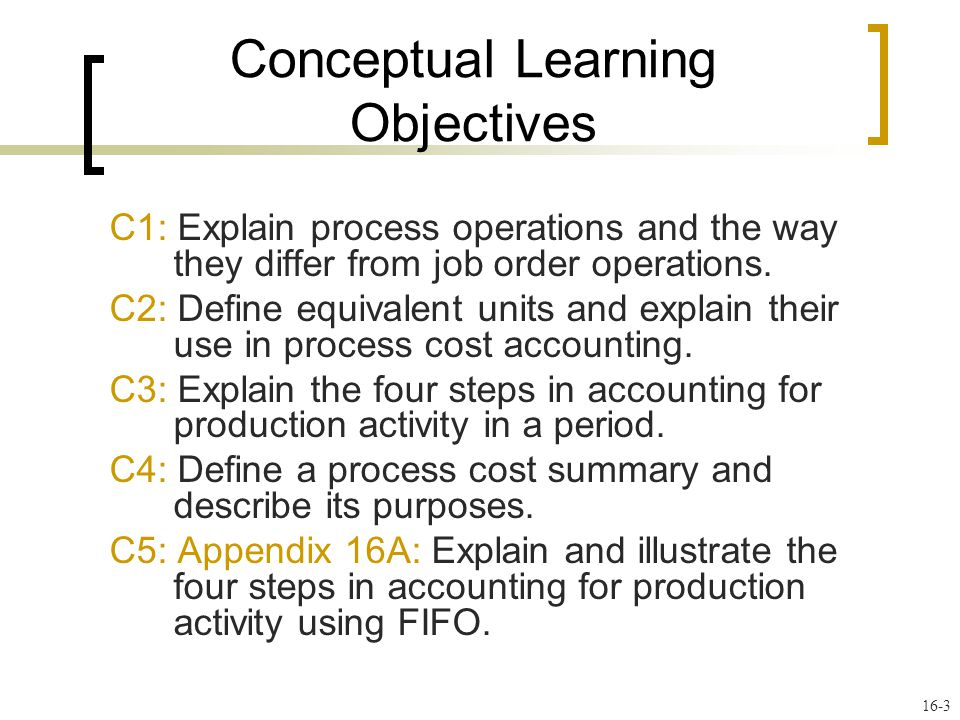 16-3 Conceptual Learning Objectives C1: Explain process operations and the way they differ from job order operations.