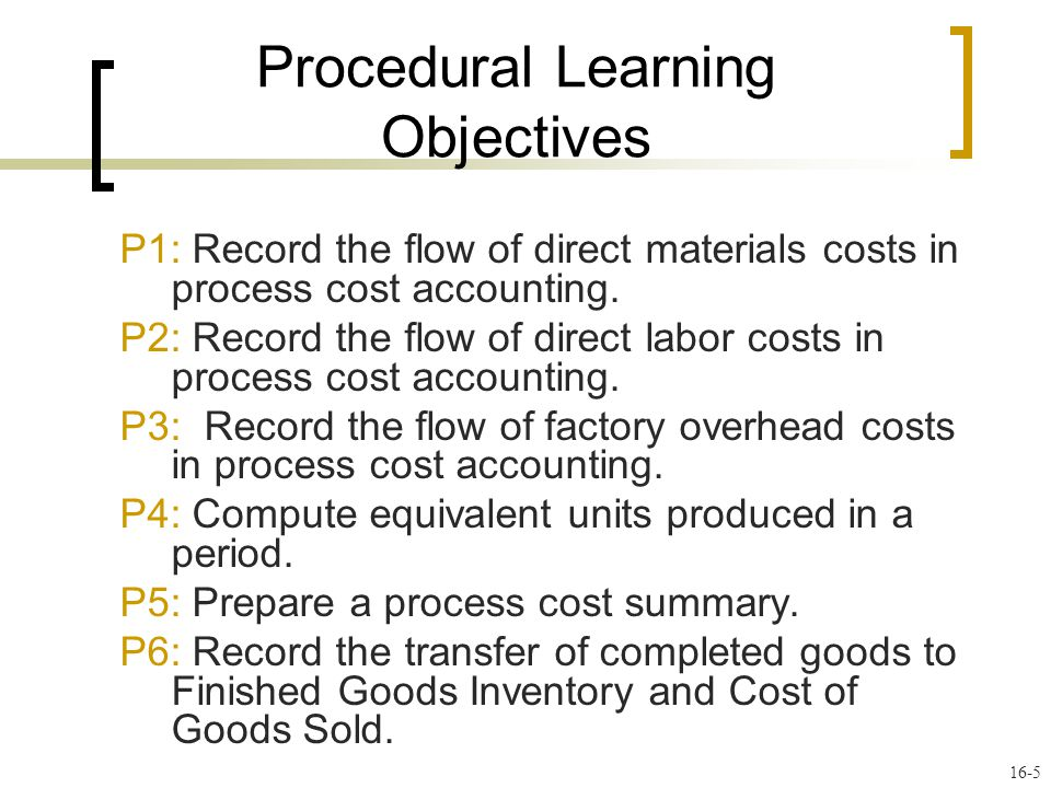 16-5 P1: Record the flow of direct materials costs in process cost accounting. P2: Record the flow of direct labor costs in process cost accounting. P