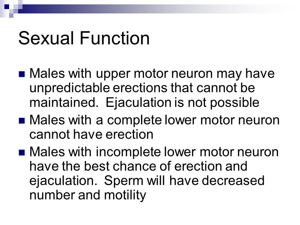 Sexual Function Males with upper motor neuron may have unpredictable erections that cannot be maintained.