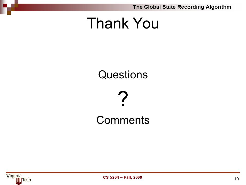 Thank You Questions ? Comments The Global State Recording Algorithm 19