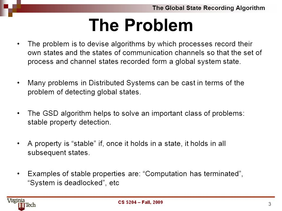 The Problem The problem is to devise algorithms by which processes record their own states and the states of communication channels so that the set of