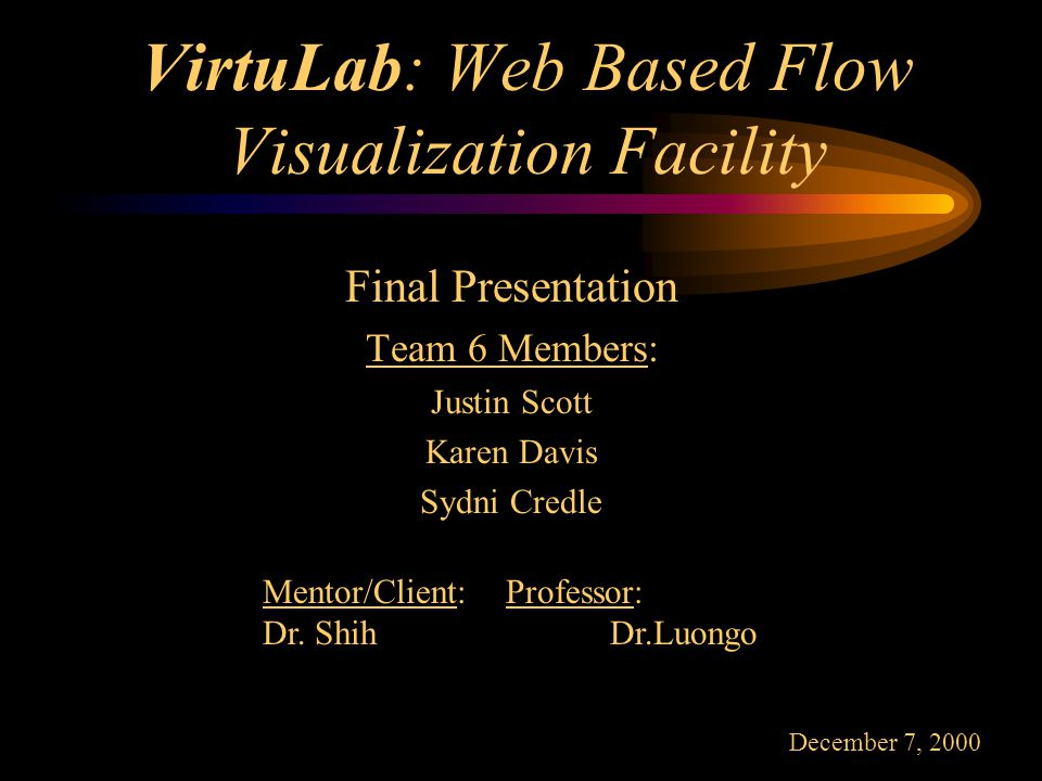 VirtuLab: Web Based Flow Visualization Facility Final Presentation Team 6 Members: Justin Scott Karen Davis Sydni Credle Mentor/Client: Professor: Dr.