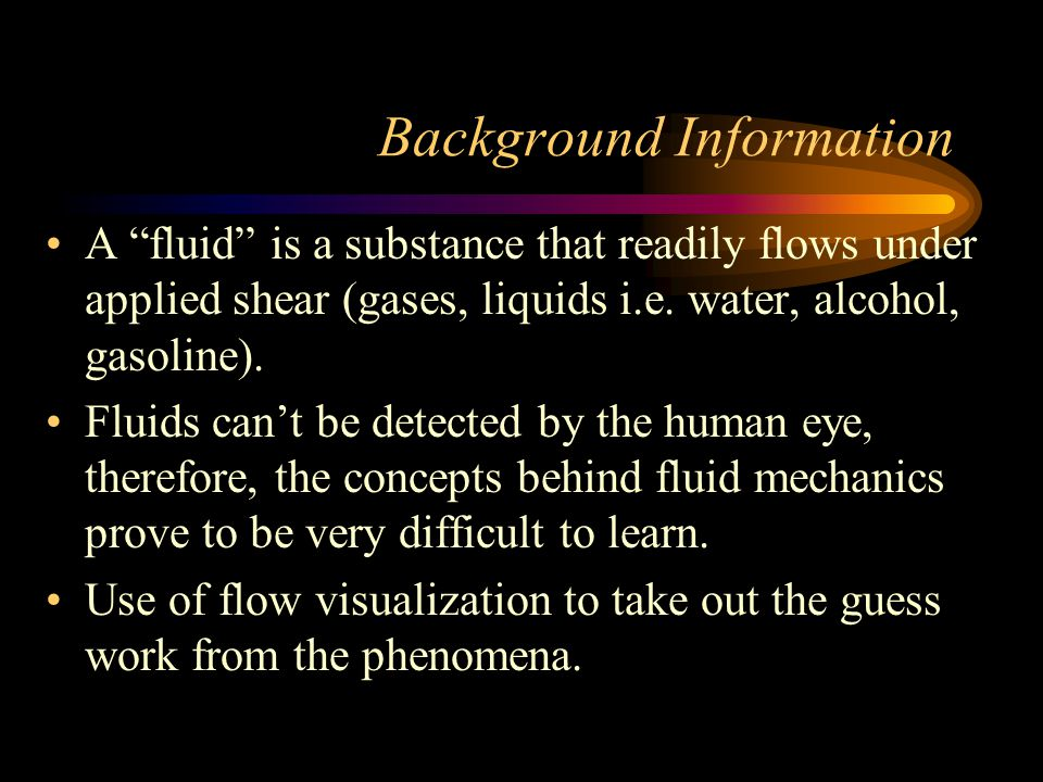 Background Information A fluid is a substance that readily flows under applied shear (gases, liquids i.e.