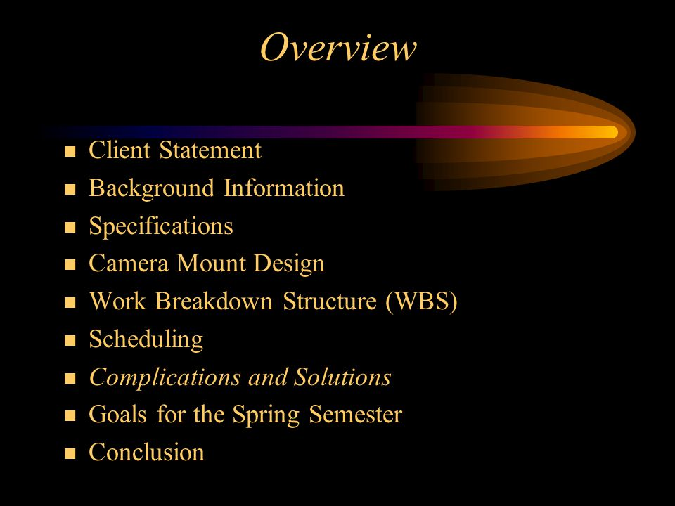 Overview Client Statement Background Information Specifications Camera Mount Design Work Breakdown Structure (WBS) Scheduling Complications and Solutions Goals for the Spring Semester Conclusion