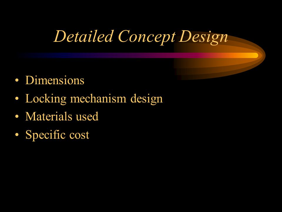 Detailed Concept Design Dimensions Locking mechanism design Materials used Specific cost