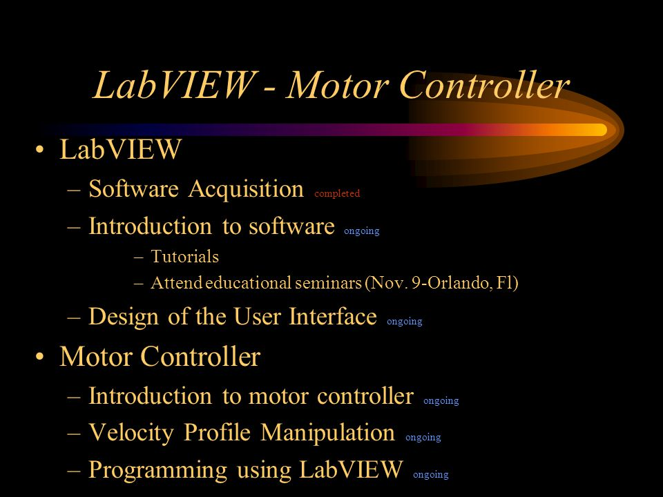 LabVIEW - Motor Controller LabVIEW –Software Acquisition completed –Introduction to software ongoing –Tutorials –Attend educational seminars (Nov.
