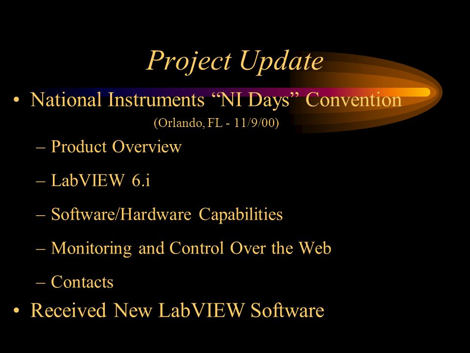Project Update National Instruments NI Days Convention (Orlando, FL - 11/9/00) –Product Overview –LabVIEW 6.i –Software/Hardware Capabilities –Monitoring and Control Over the Web –Contacts Received New LabVIEW Software