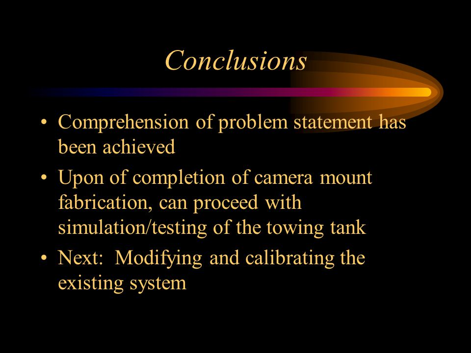 Conclusions Comprehension of problem statement has been achieved Upon of completion of camera mount fabrication, can proceed with simulation/testing of the towing tank Next: Modifying and calibrating the existing system