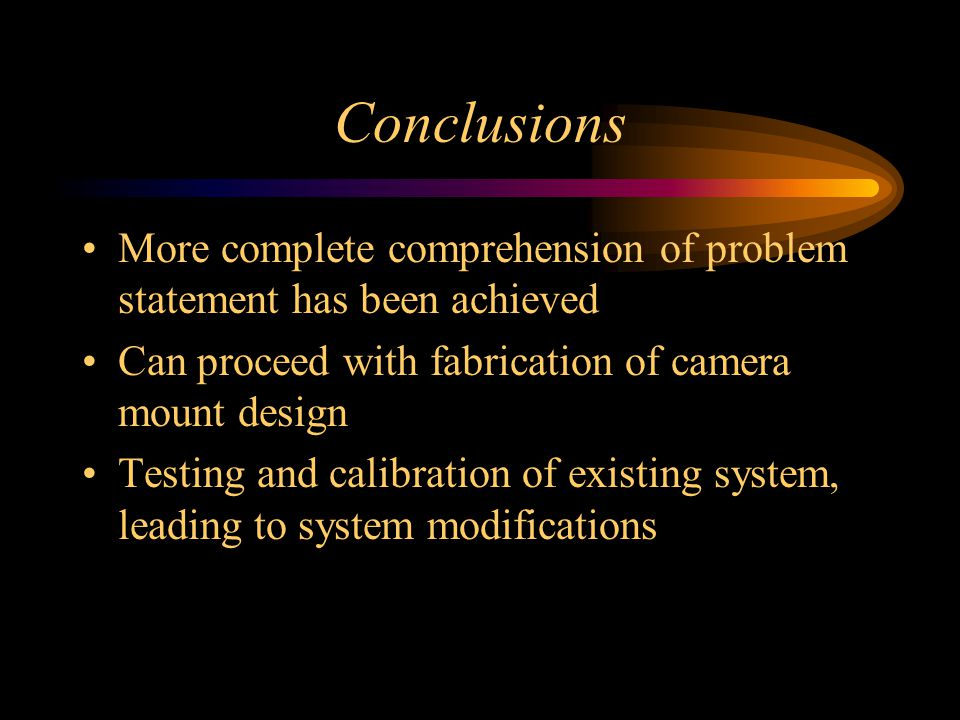 Conclusions More complete comprehension of problem statement has been achieved Can proceed with fabrication of camera mount design Testing and calibration of existing system, leading to system modifications