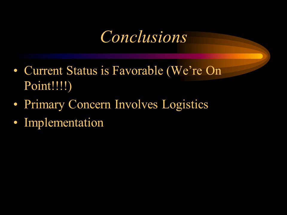 Conclusions Current Status is Favorable (We're On Point!!!!) Primary Concern Involves Logistics Implementation