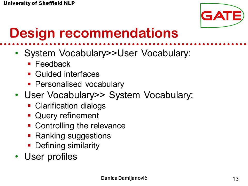 University of Sheffield NLP 13 Danica Damljanović Design recommendations System Vocabulary>>User Vocabulary:  Feedback  Guided interfaces  Personalised vocabulary User Vocabulary>> System Vocabulary:  Clarification dialogs  Query refinement  Controlling the relevance  Ranking suggestions  Defining similarity User profiles