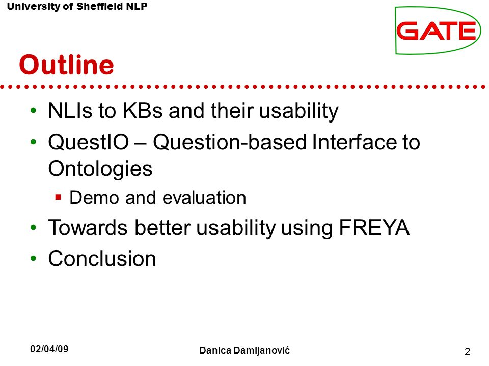 University of Sheffield NLP Outline NLIs to KBs and their usability QuestIO – Question-based Interface to Ontologies  Demo and evaluation Towards better usability using FREYA Conclusion 2 02/04/09 Danica Damljanović