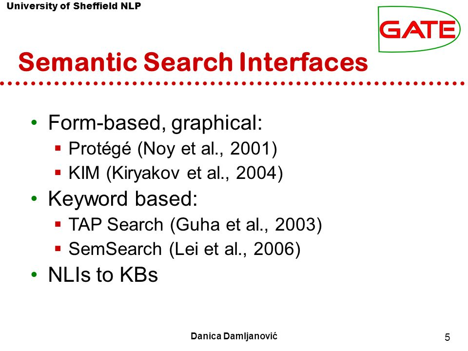 University of Sheffield NLP 5 Danica Damljanović Semantic Search Interfaces Form-based, graphical:  Protégé (Noy et al., 2001)‏  KIM (Kiryakov et al., 2004)‏ Keyword based:  TAP Search (Guha et al., 2003)‏  SemSearch (Lei et al., 2006)‏ NLIs to KBs