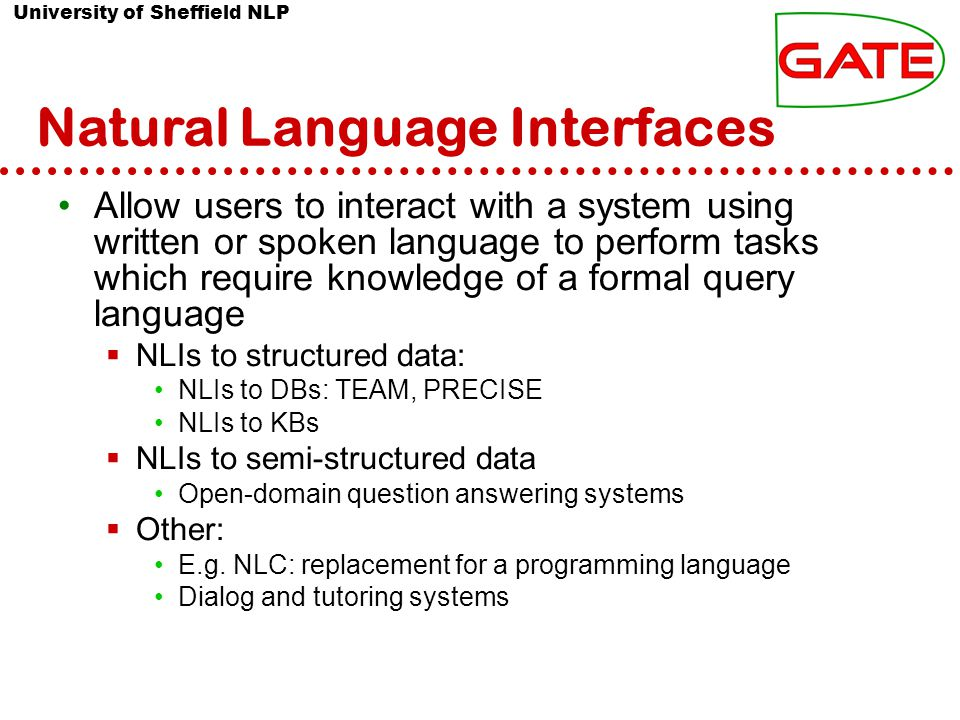 University of Sheffield NLP Natural Language Interfaces Allow users to interact with a system using written or spoken language to perform tasks which require knowledge of a formal query language  NLIs to structured data: NLIs to DBs: TEAM, PRECISE NLIs to KBs  NLIs to semi-structured data Open-domain question answering systems  Other: E.g.