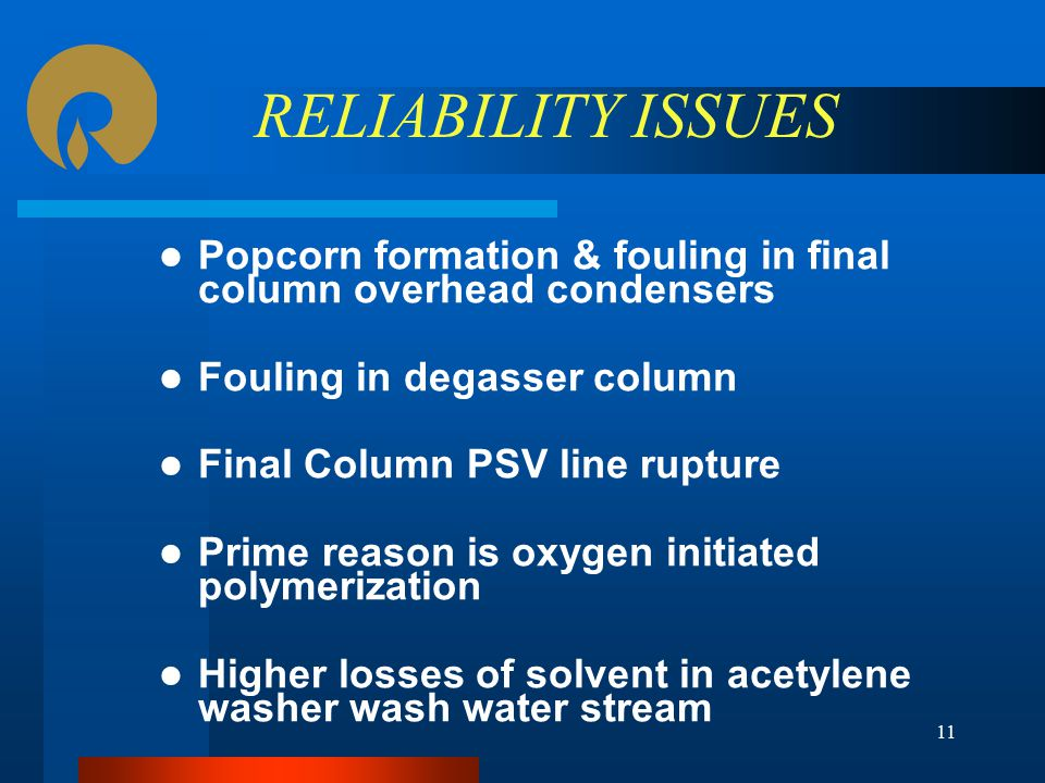 RELIABILITY ISSUES Popcorn formation & fouling in final column overhead condensers Fouling in degasser column Final Column PSV line rupture Prime reason is oxygen initiated polymerization Higher losses of solvent in acetylene washer wash water stream 11
