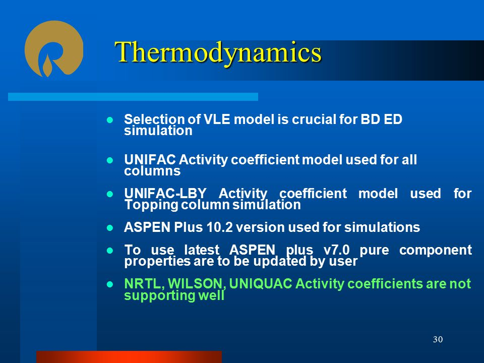 Thermodynamics Selection of VLE model is crucial for BD ED simulation UNIFAC Activity coefficient model used for all columns UNIFAC-LBY Activity coefficient model used for Topping column simulation ASPEN Plus 10.2 version used for simulations To use latest ASPEN plus v7.0 pure component properties are to be updated by user NRTL, WILSON, UNIQUAC Activity coefficients are not supporting well 30