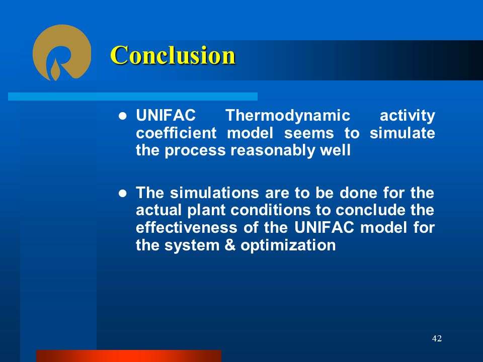 Conclusion UNIFAC Thermodynamic activity coefficient model seems to simulate the process reasonably well The simulations are to be done for the actual plant conditions to conclude the effectiveness of the UNIFAC model for the system & optimization 42