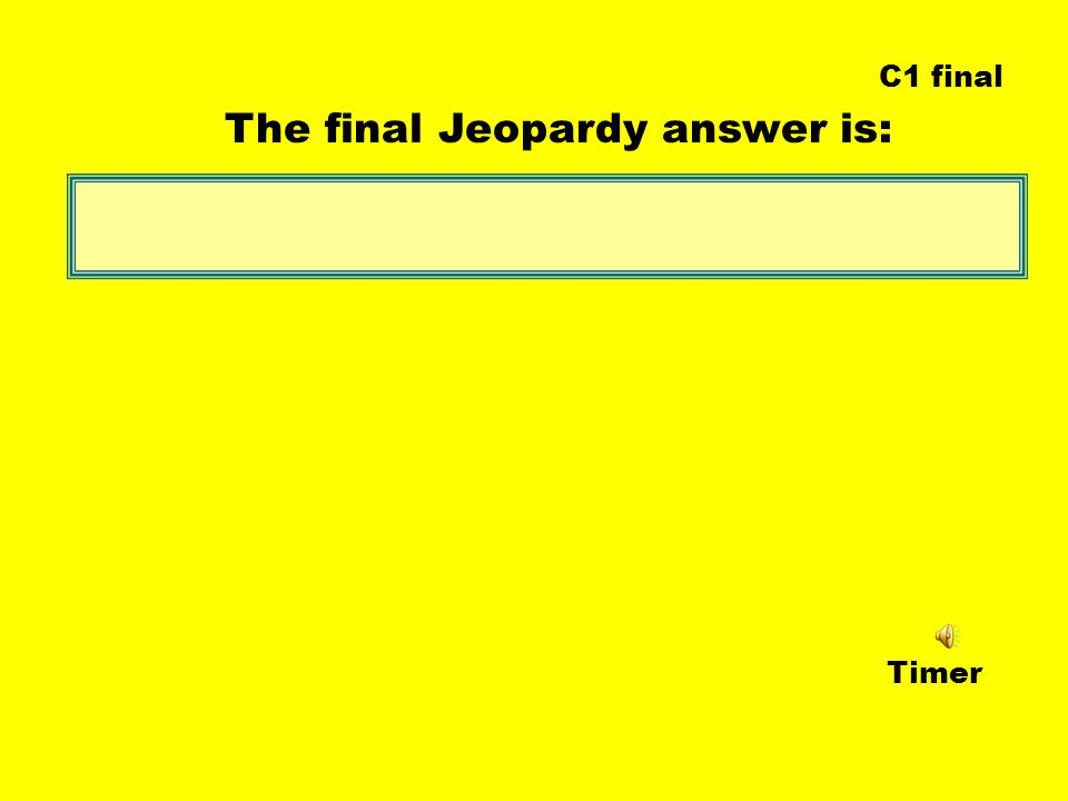 Timer The final Jeopardy answer is: C1 final