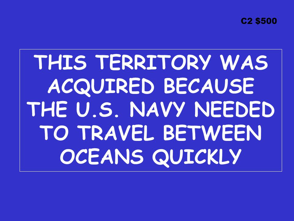 C2 $500 THIS TERRITORY WAS ACQUIRED BECAUSE THE U.S. NAVY NEEDED TO TRAVEL BETWEEN OCEANS QUICKLY