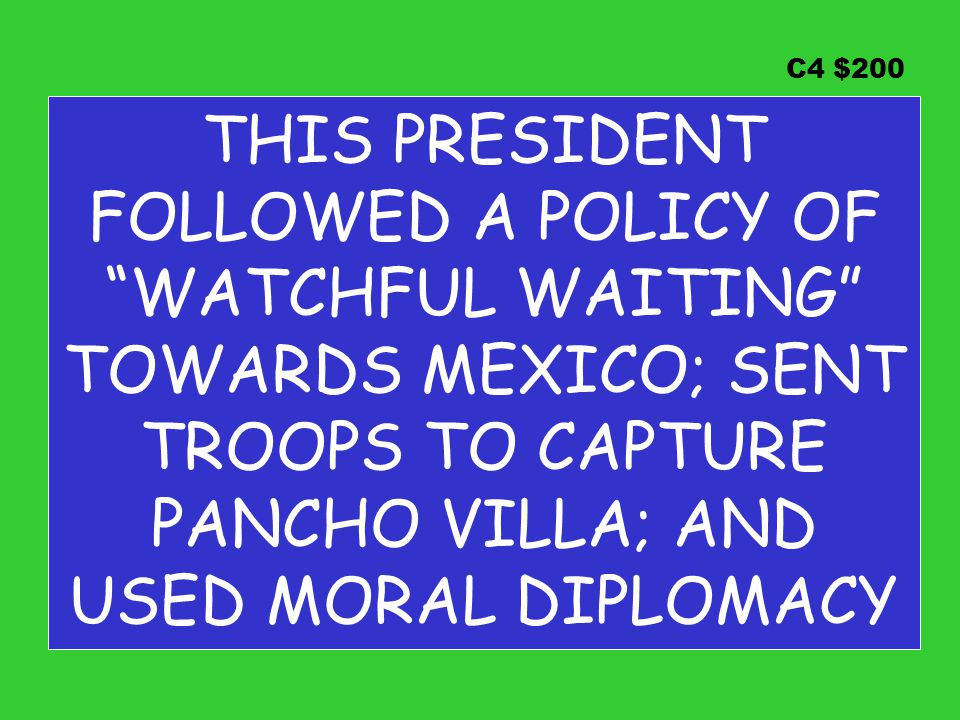 C4 $200 THIS PRESIDENT FOLLOWED A POLICY OF WATCHFUL WAITING TOWARDS MEXICO; SENT TROOPS TO CAPTURE PANCHO VILLA; AND USED MORAL DIPLOMACY