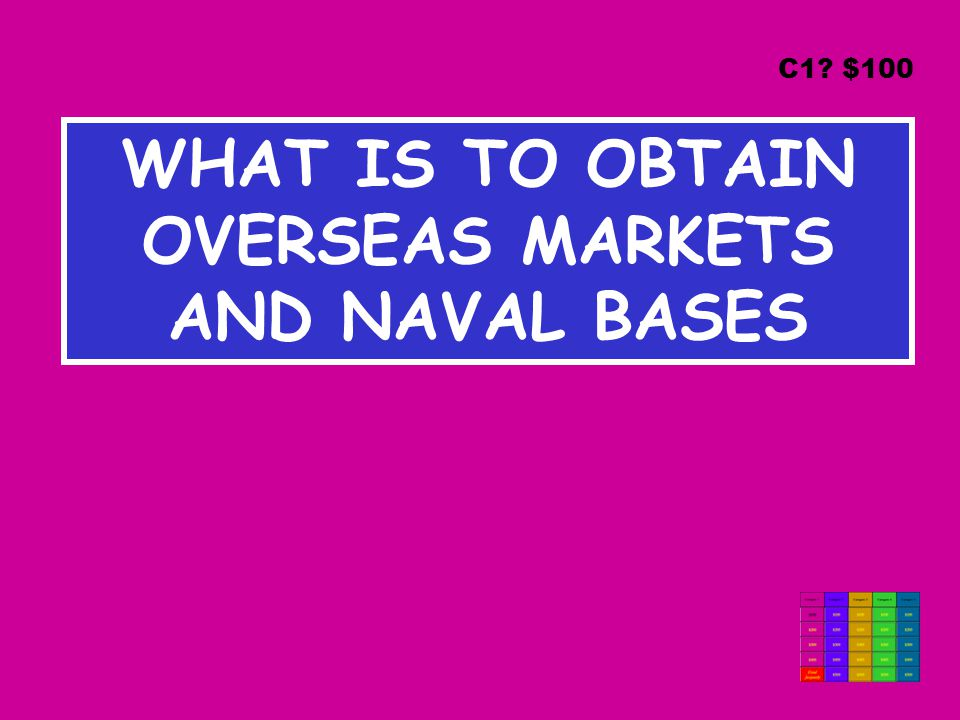 WHAT IS TO OBTAIN OVERSEAS MARKETS AND NAVAL BASES C1 $100