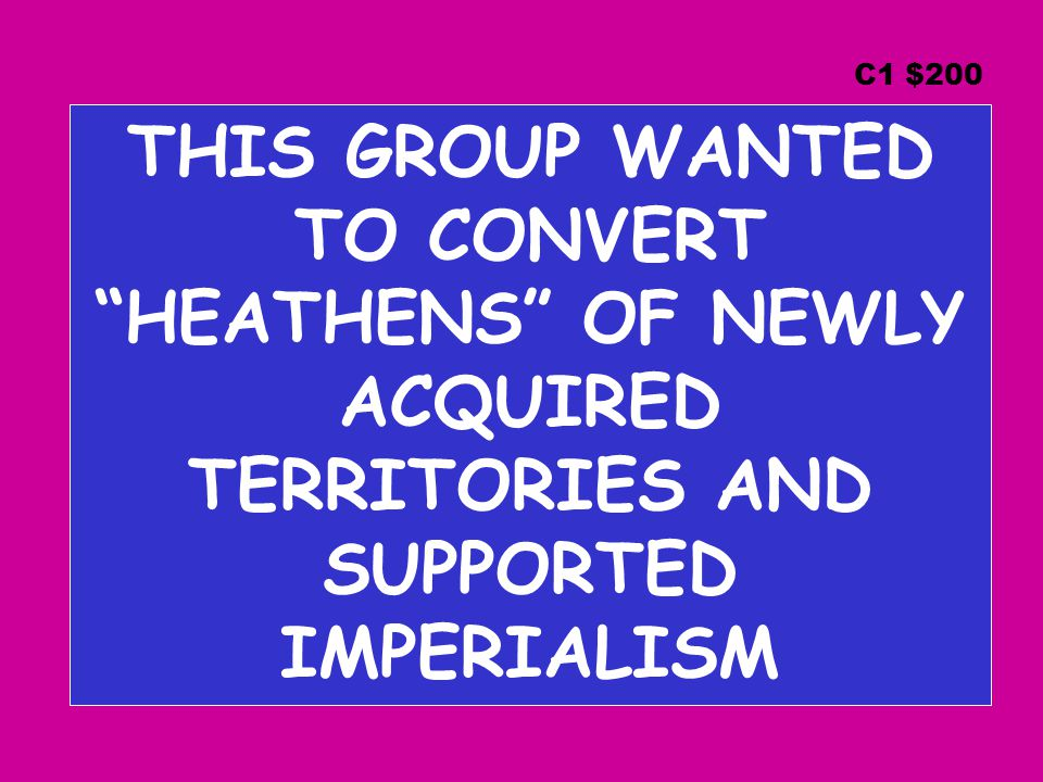 THIS GROUP WANTED TO CONVERT HEATHENS OF NEWLY ACQUIRED TERRITORIES AND SUPPORTED IMPERIALISM C1 $200