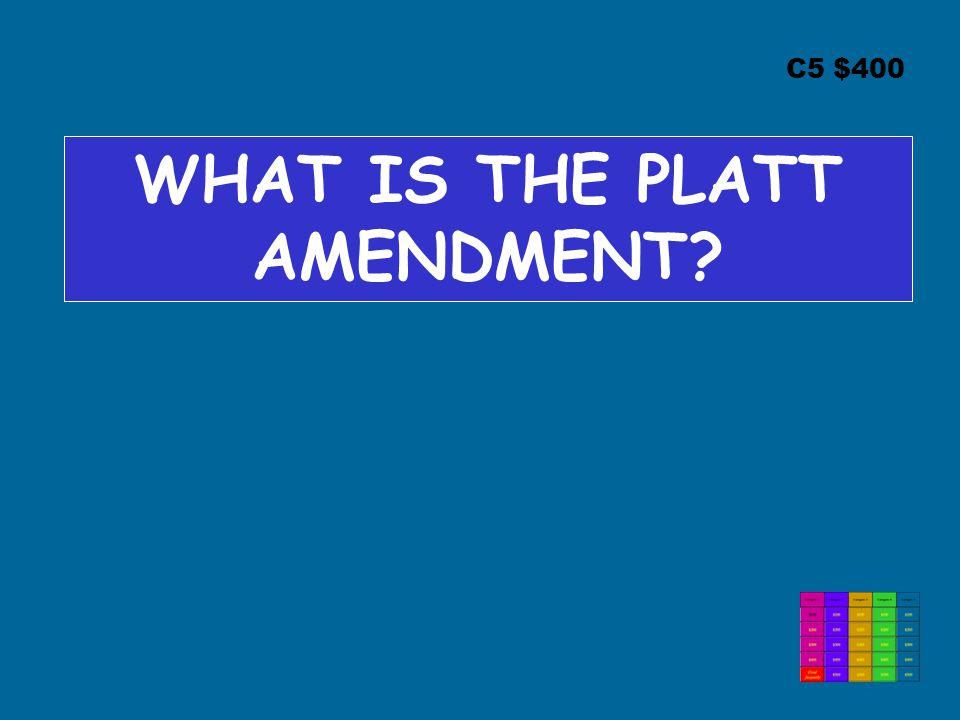 C5 $400 WHAT IS THE PLATT AMENDMENT