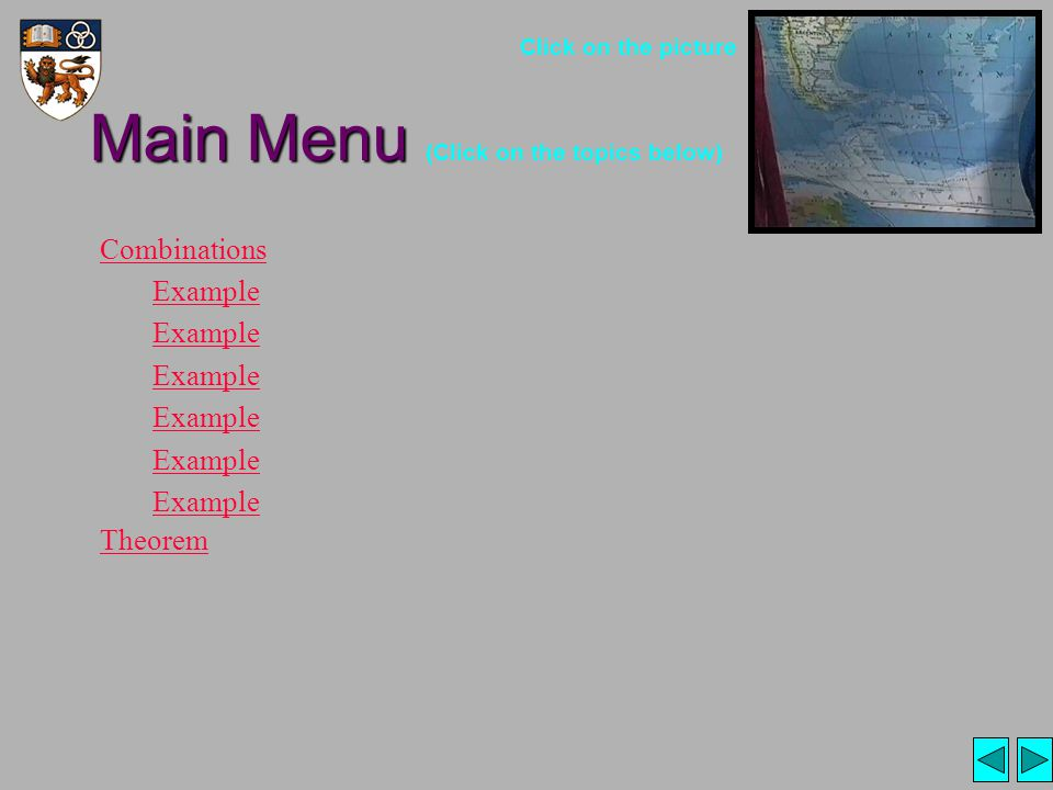 Main Menu Main Menu (Click on the topics below) Combinations Example Theorem Click on the picture