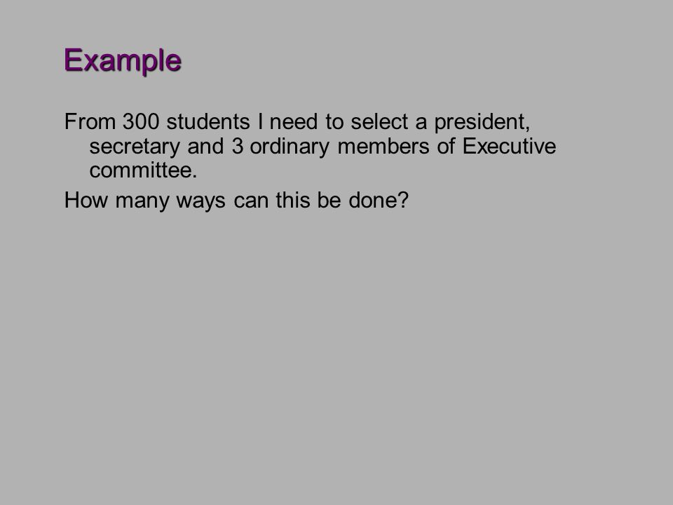 Example From 300 students I need to select a president, secretary and 3 ordinary members of Executive committee.